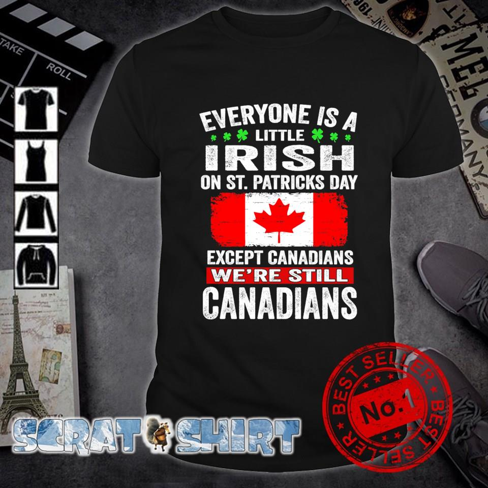 Except Canadians Everyone is a little Irish on St Patrick's Day shirt