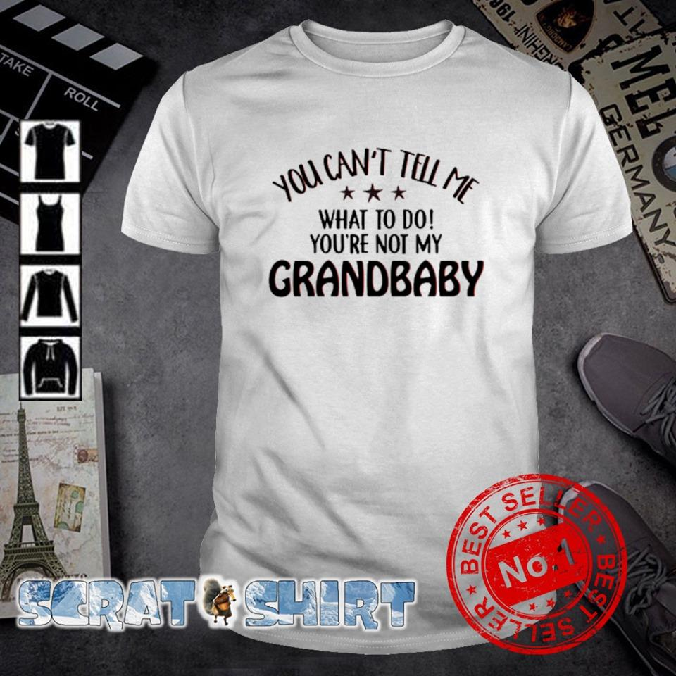 You can't tell me what to do you're not my Grandbaby shirt