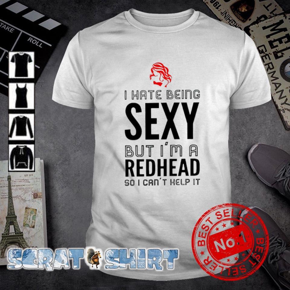 I hate being sexy but I'm a redhead so I can't help it shirt