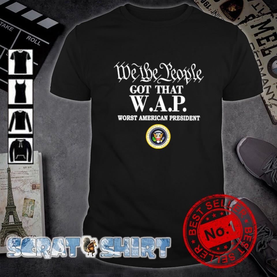 We the people got that WAP worst American president shirt