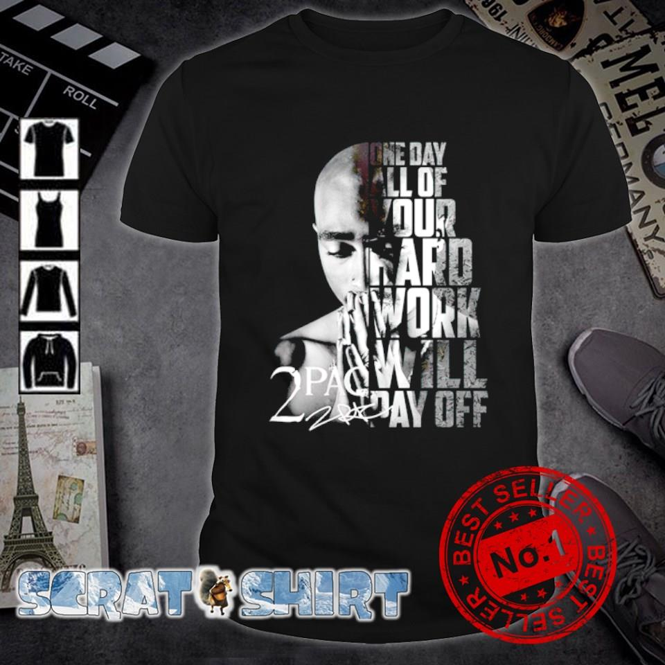 2Pac one day all of your hard work will pay off shirt