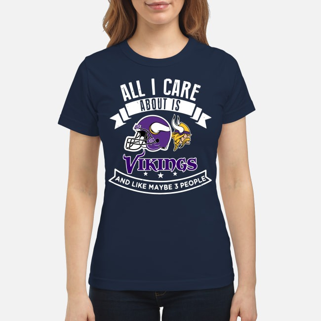 All I care about is Vikings and like maybe 3 people shirt