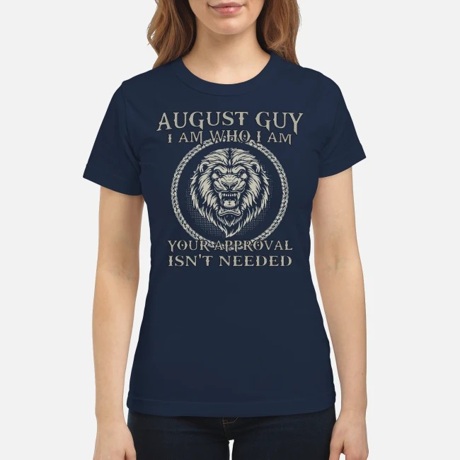 Lion August guy I am who I am your approval isn't needed Ladies Tee