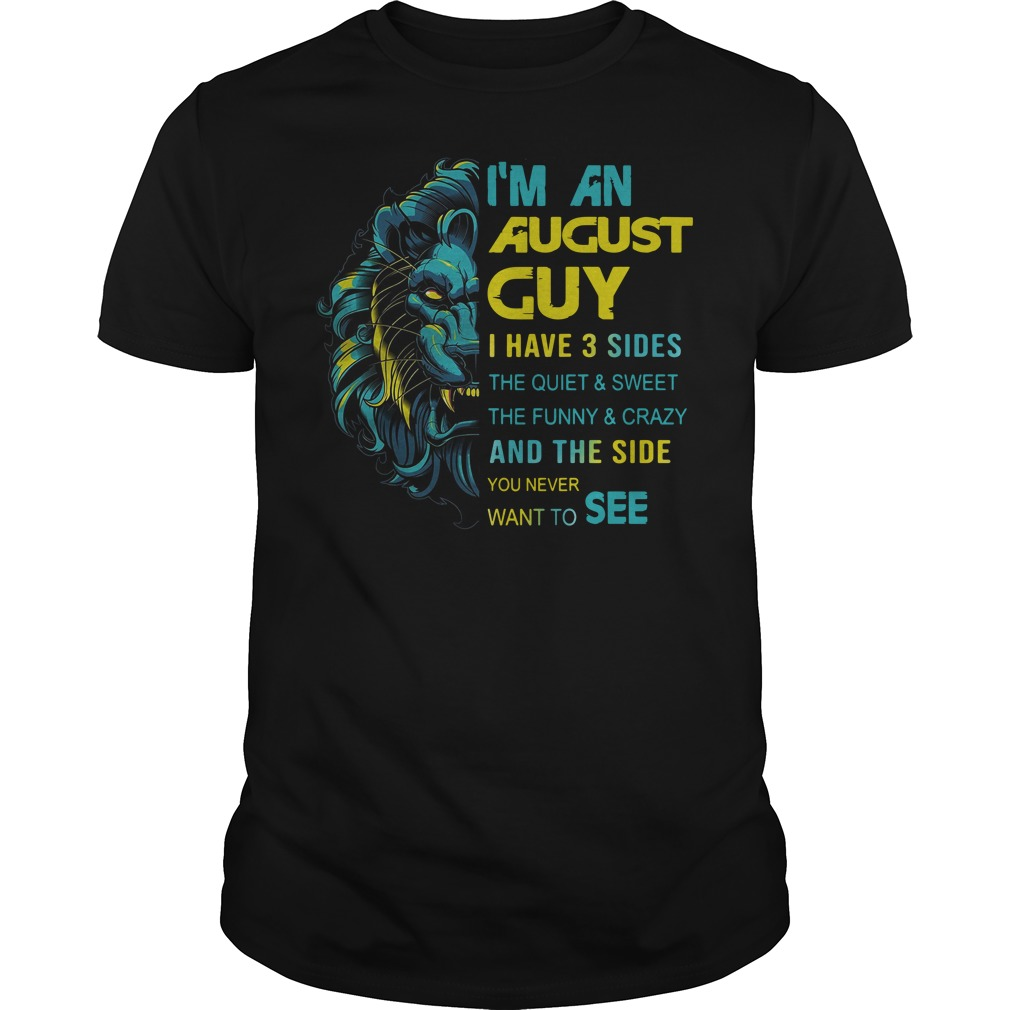 Lion I'm an August guy I have 3 sides the quiet sweet the funny crazy shirt