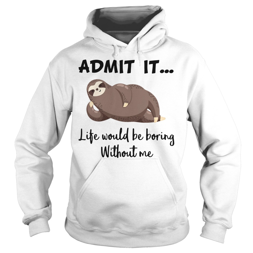 Sloth admit it life would be boring without me Hoodie