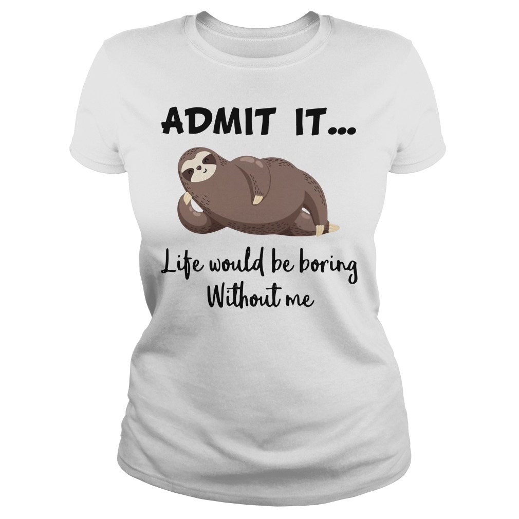 Sloth admit it life would be boring without me Ladies Tee