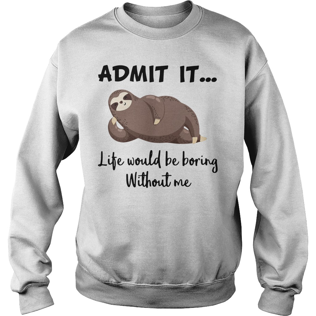 Sloth admit it life would be boring without me Sweater