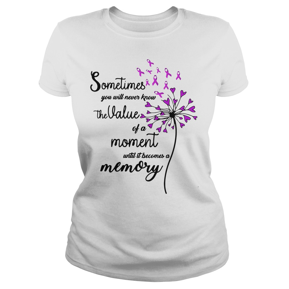 Sometimes you will never know the value of a moment until cancer shirt