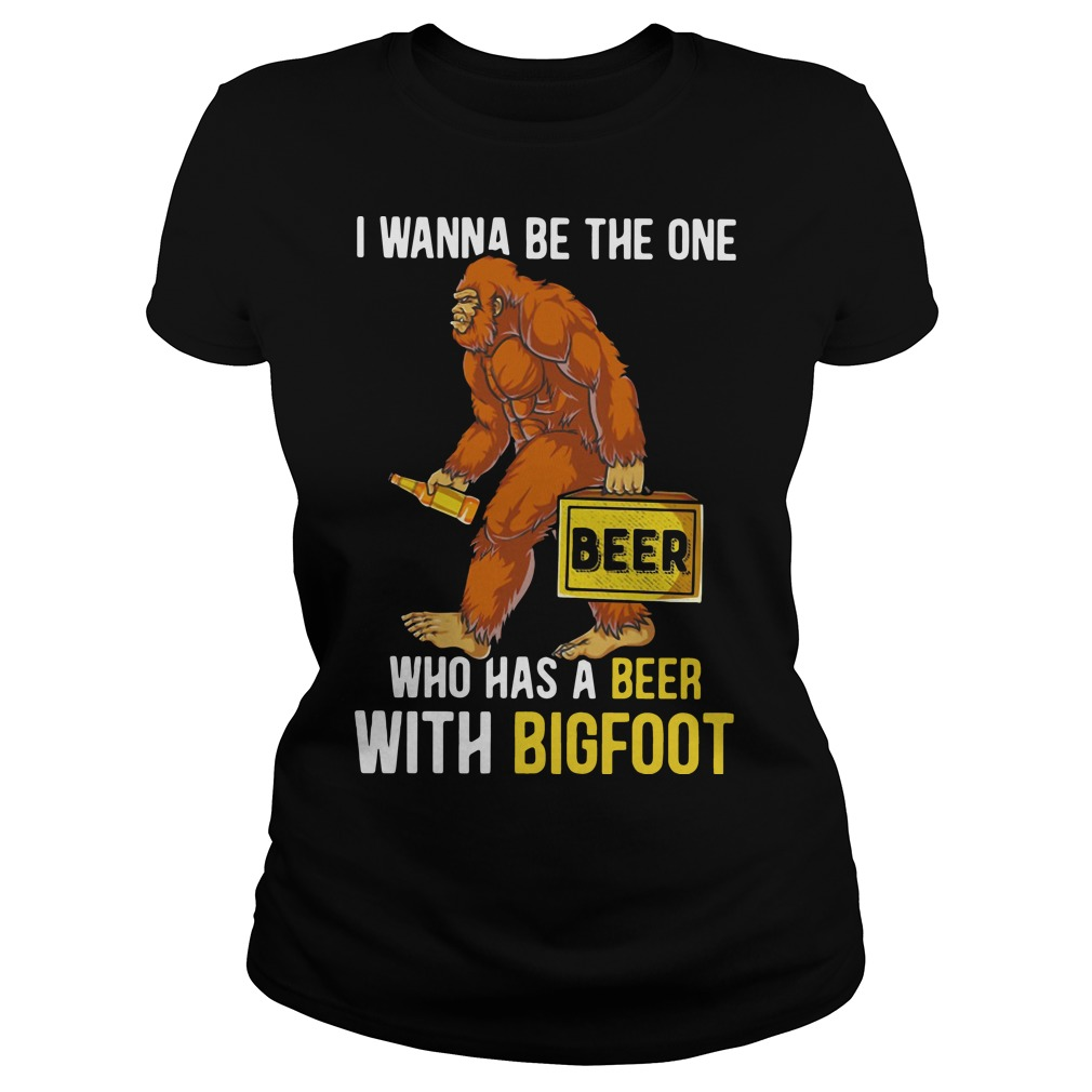 I wanna be the one who has a beer with bigfoot Ladies Tee