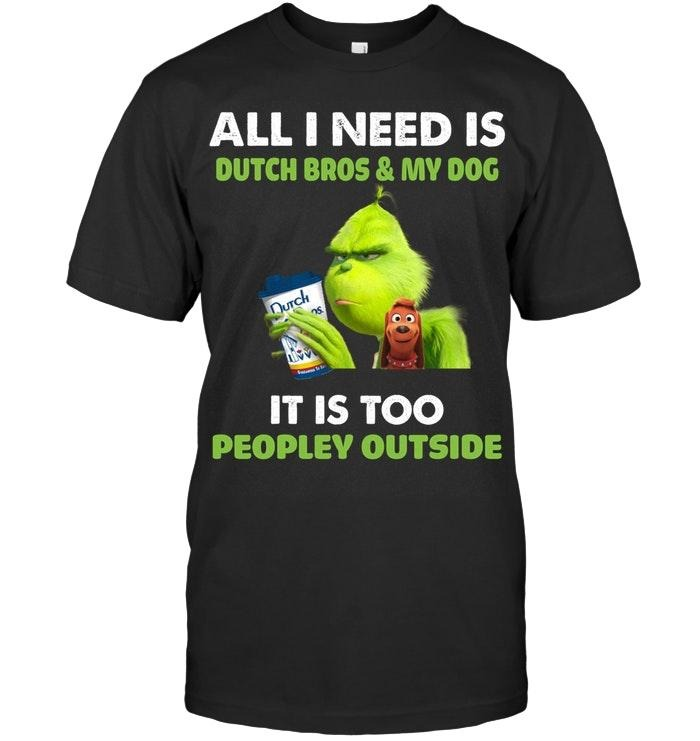Grinch all I need is Dutch Bros and my dog It is too peopley outside shirt