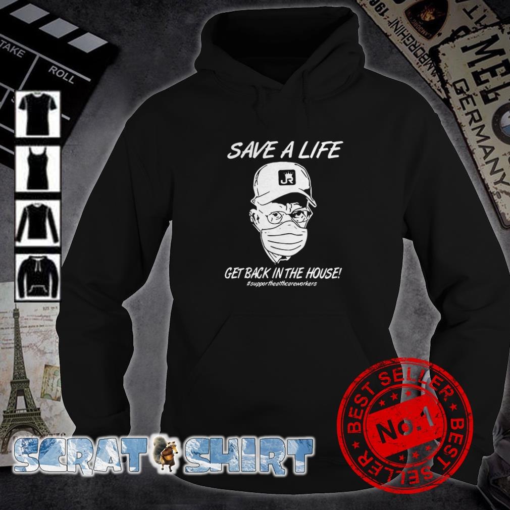 Save a life get back in the house #supporthealthcareworkers hoodie