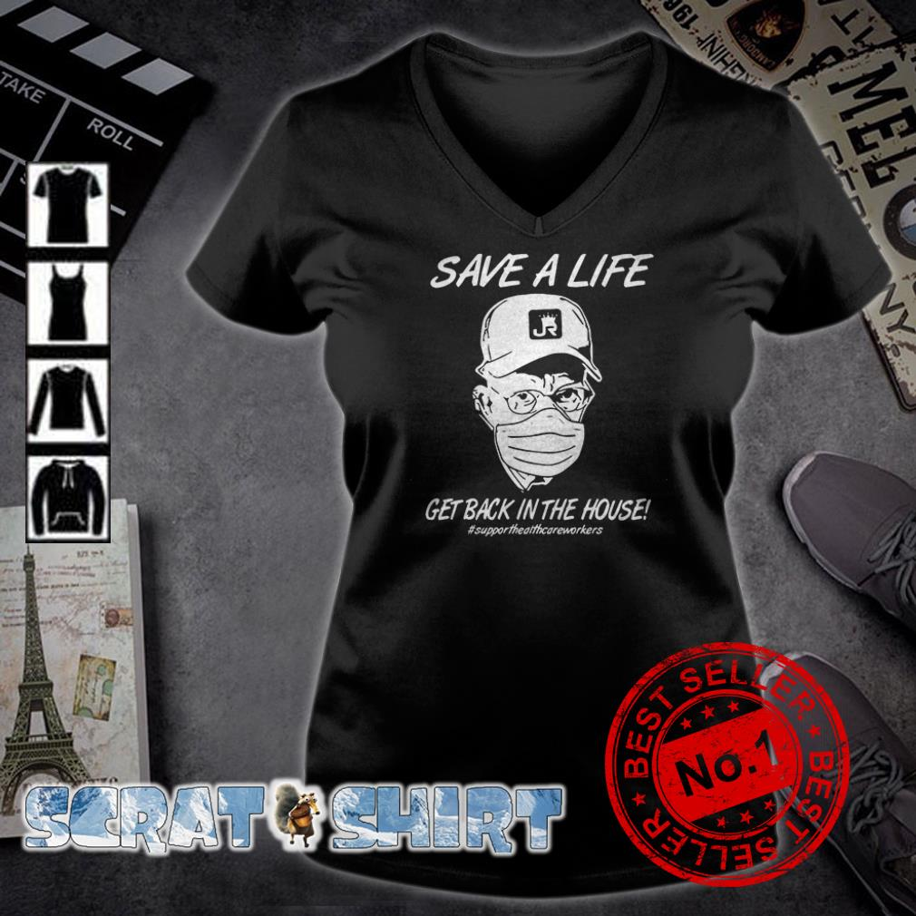 Save a life get back in the house #supporthealthcareworkers v-neck t-shirt