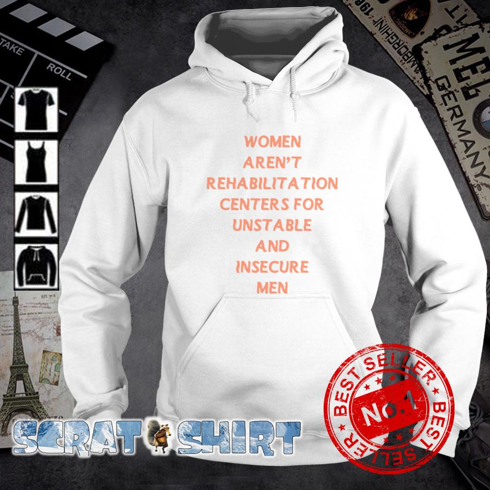 Women Aren't Rehabilitation Centers For Unstable And Insecure Men hoodie