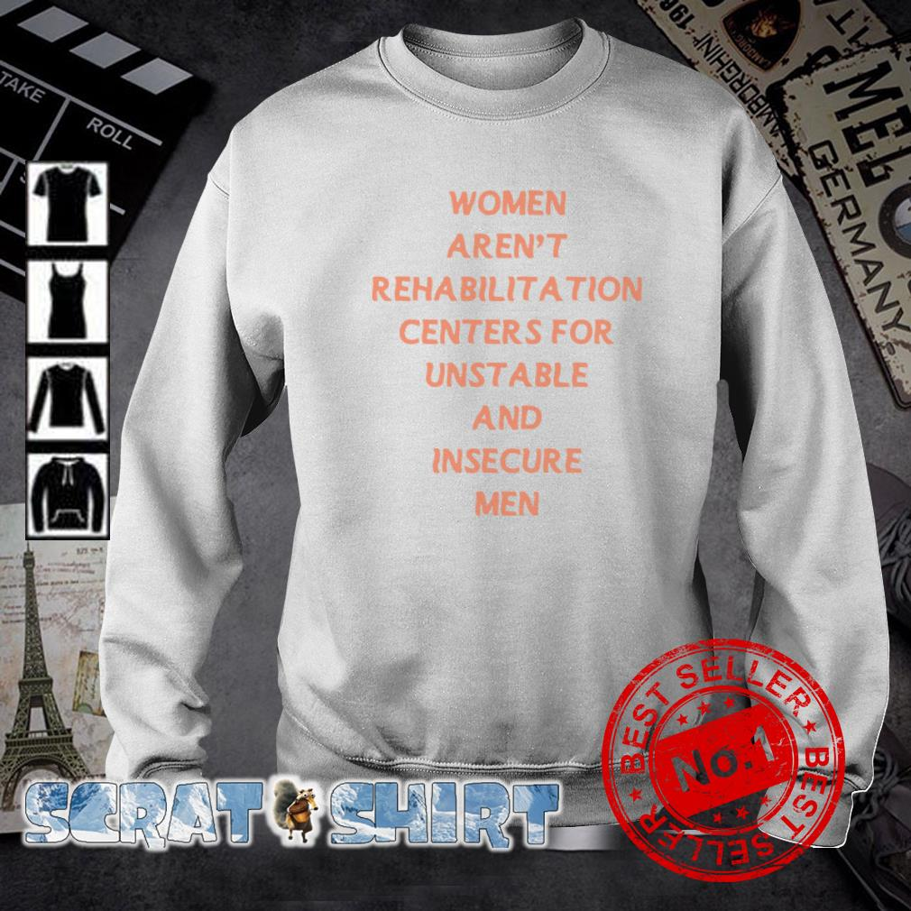 Women Aren't Rehabilitation Centers For Unstable And Insecure Men sweater