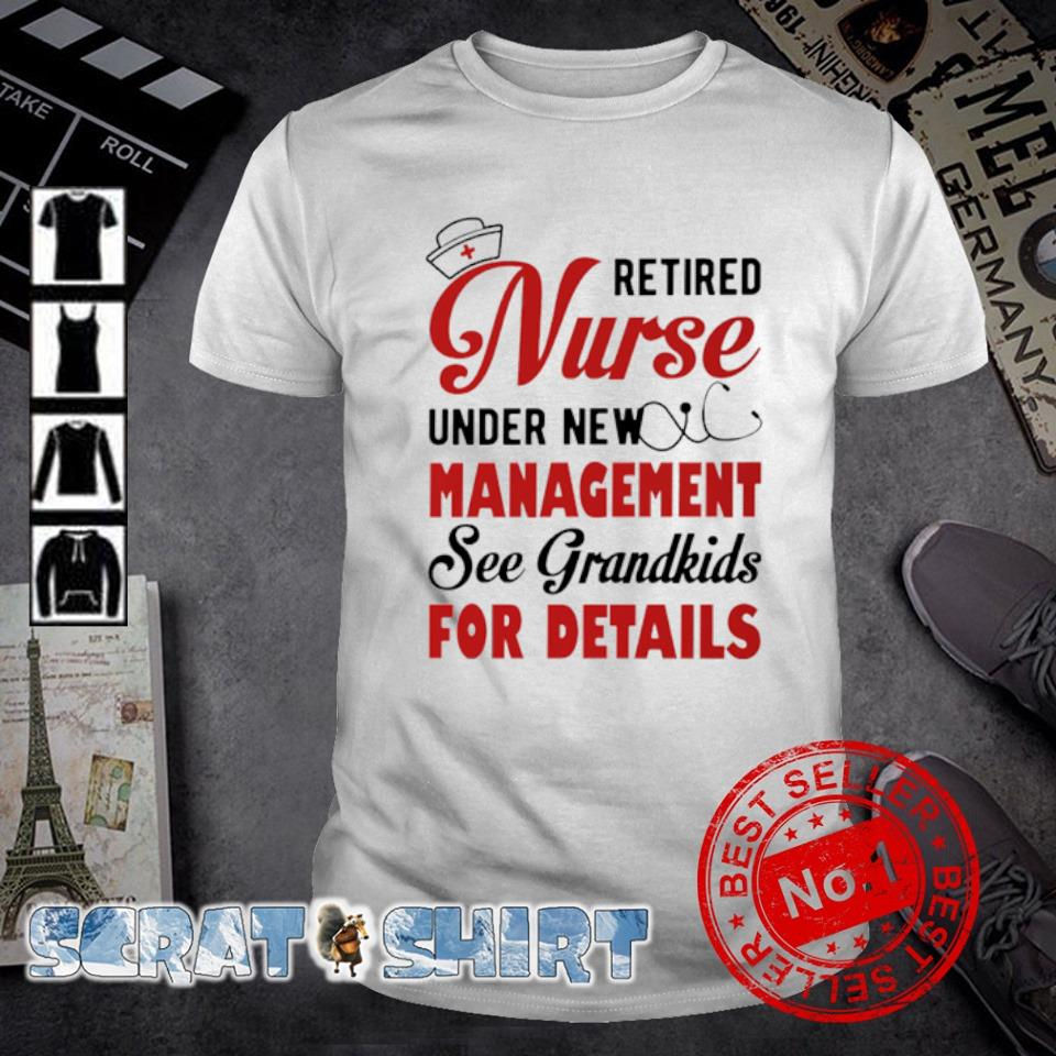 Retired Nurse under new management see grandkids for details shirt
