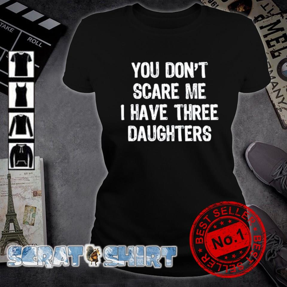You don't scare me I have three Daughters s ladies-tee