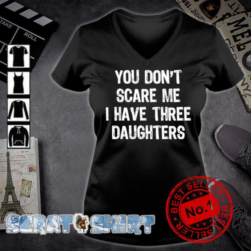You don't scare me I have three Daughters s v-neck t-shirt