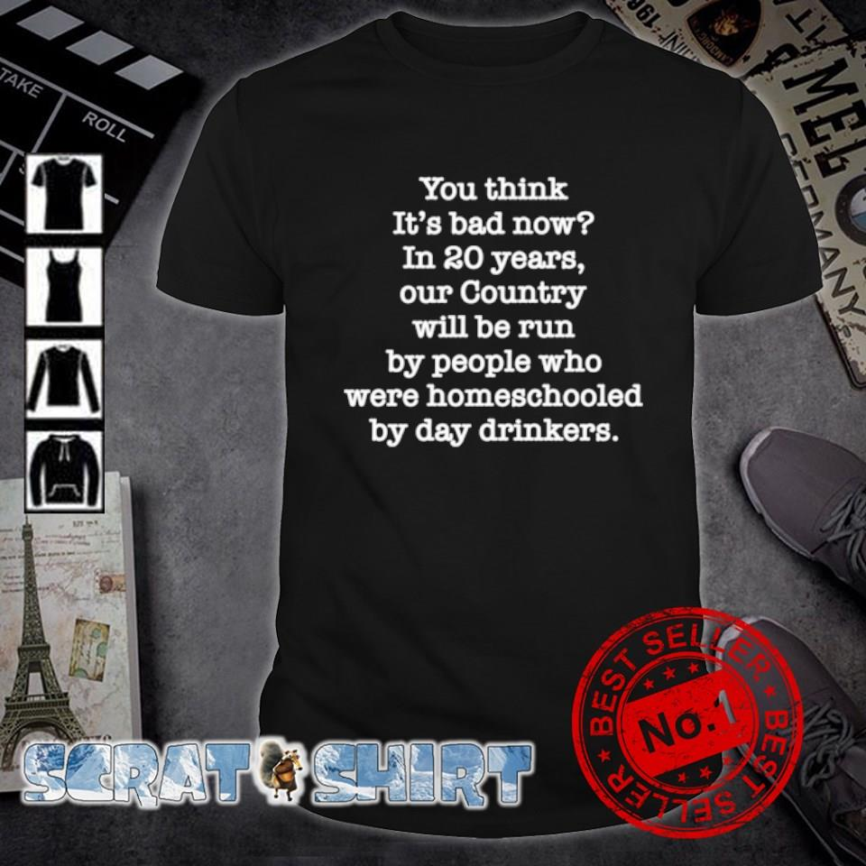 You think it's bad now in 20 years our country will be run by people shirt