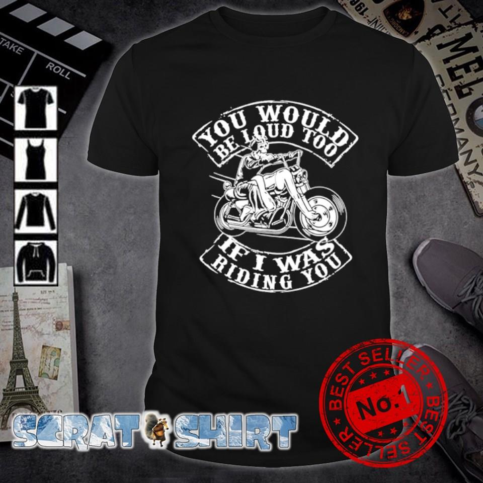 Biker you would be loud too if I was riding you shirt