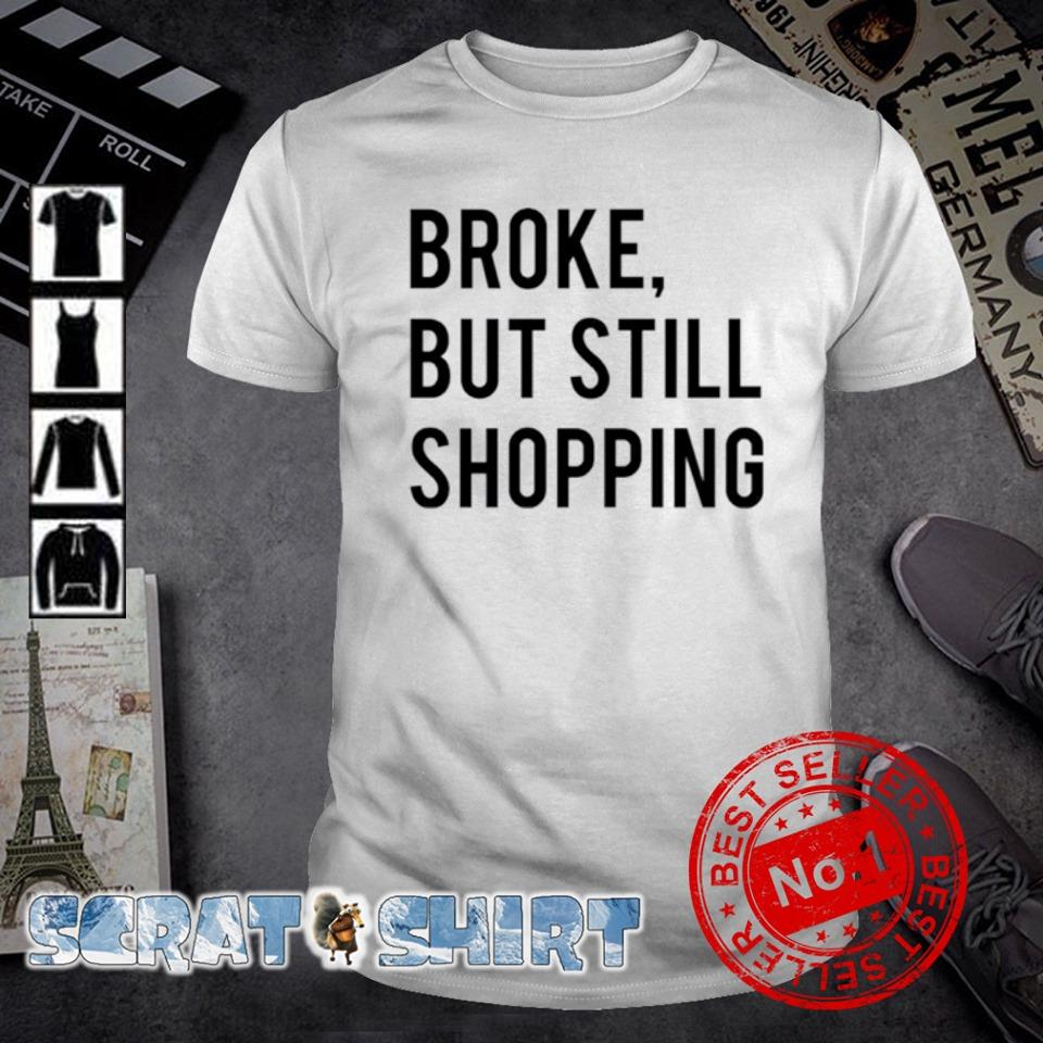 Broke but still shopping shirt