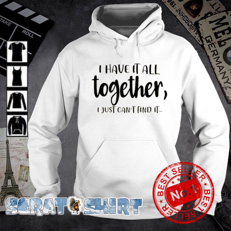 I have it all together I just can't find it s hoodie