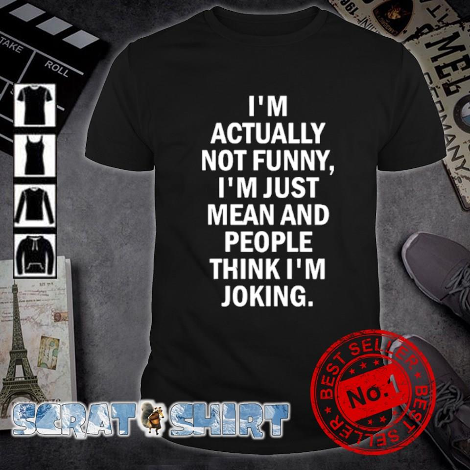 I'm actually not funny I'm just mean and people think I'm joking shirt