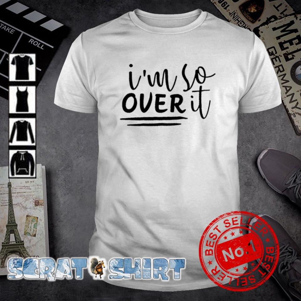 I'm so over it shirt