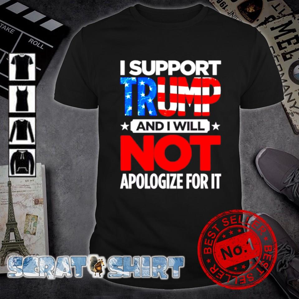 I support Trump and I will not apologize for it shirt