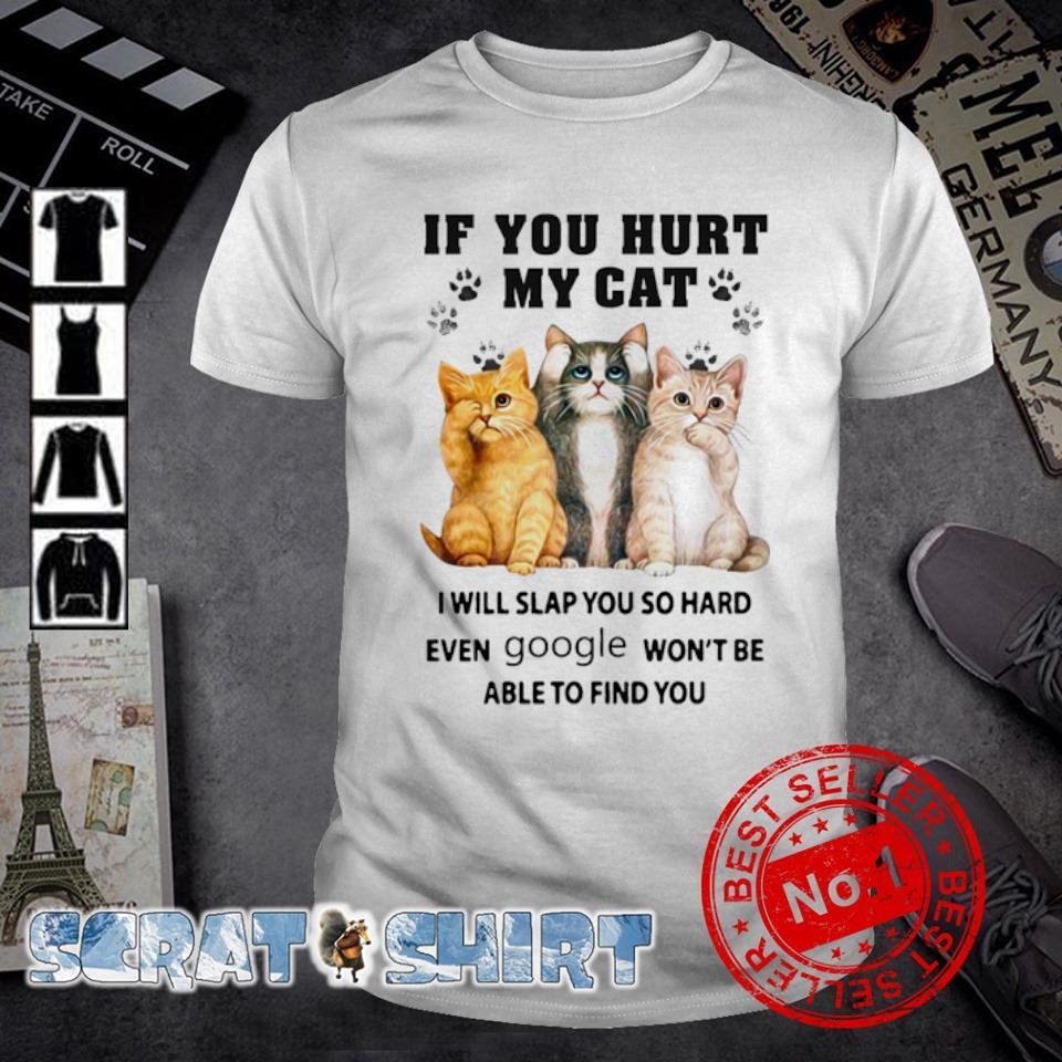 If you hurt my cat I will slap you so hard even google shirt