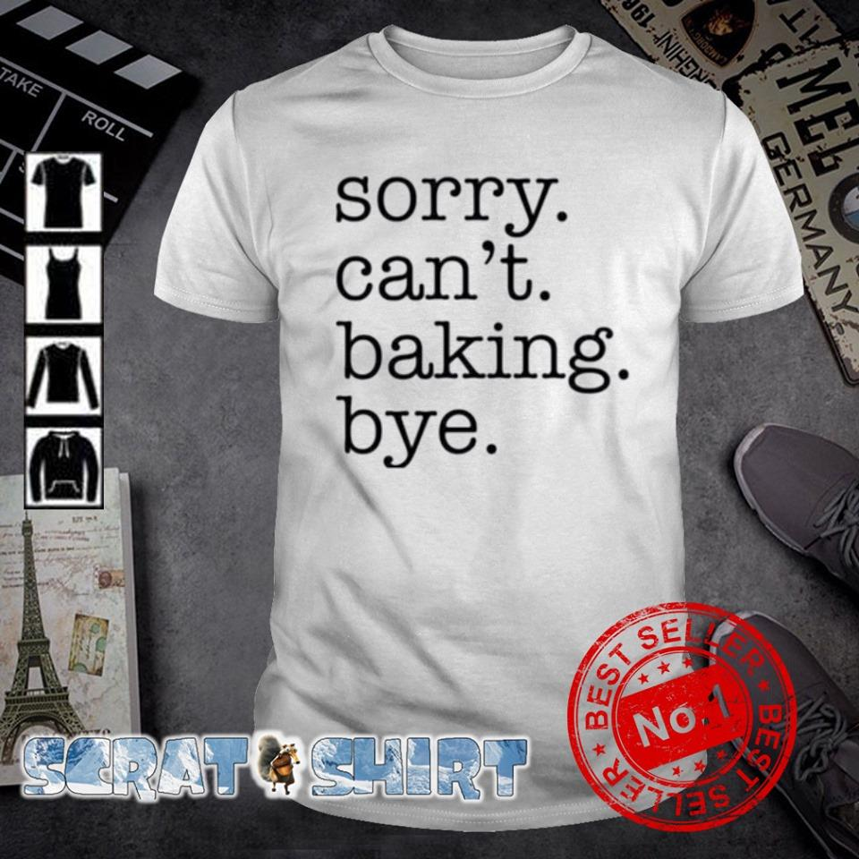 Sorry can't baking bye shirt