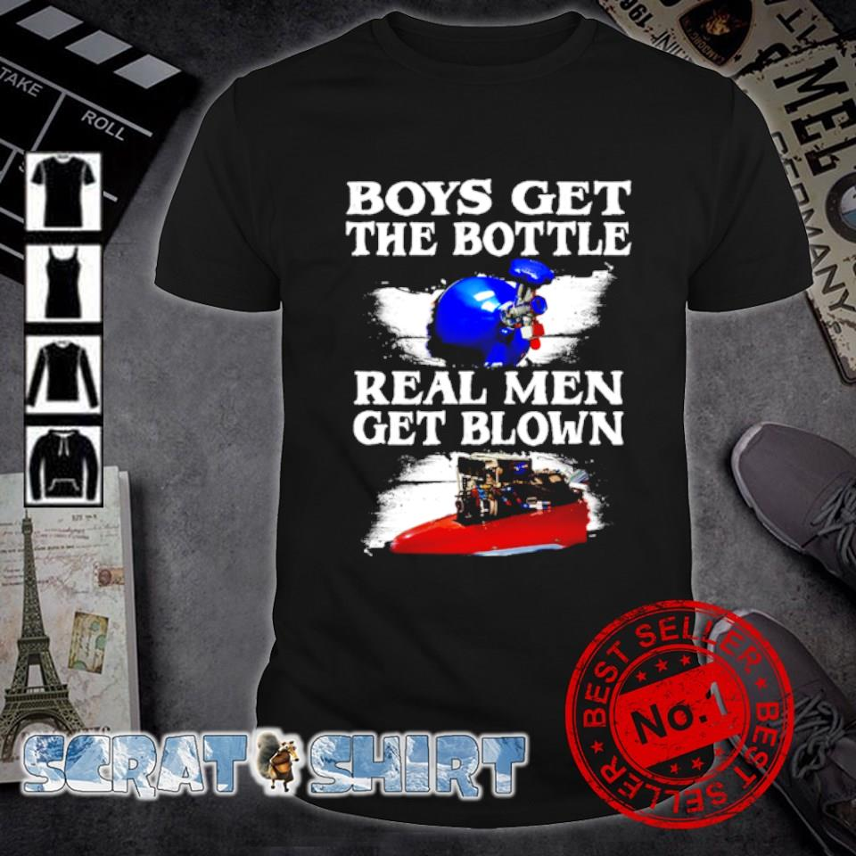 Boys get the bottle real men get blown shirt