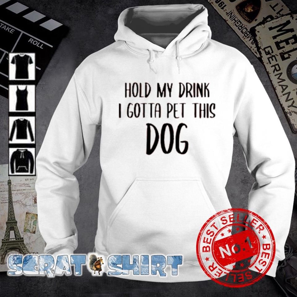 Hold my drink I gotta pet this dog s hoodie