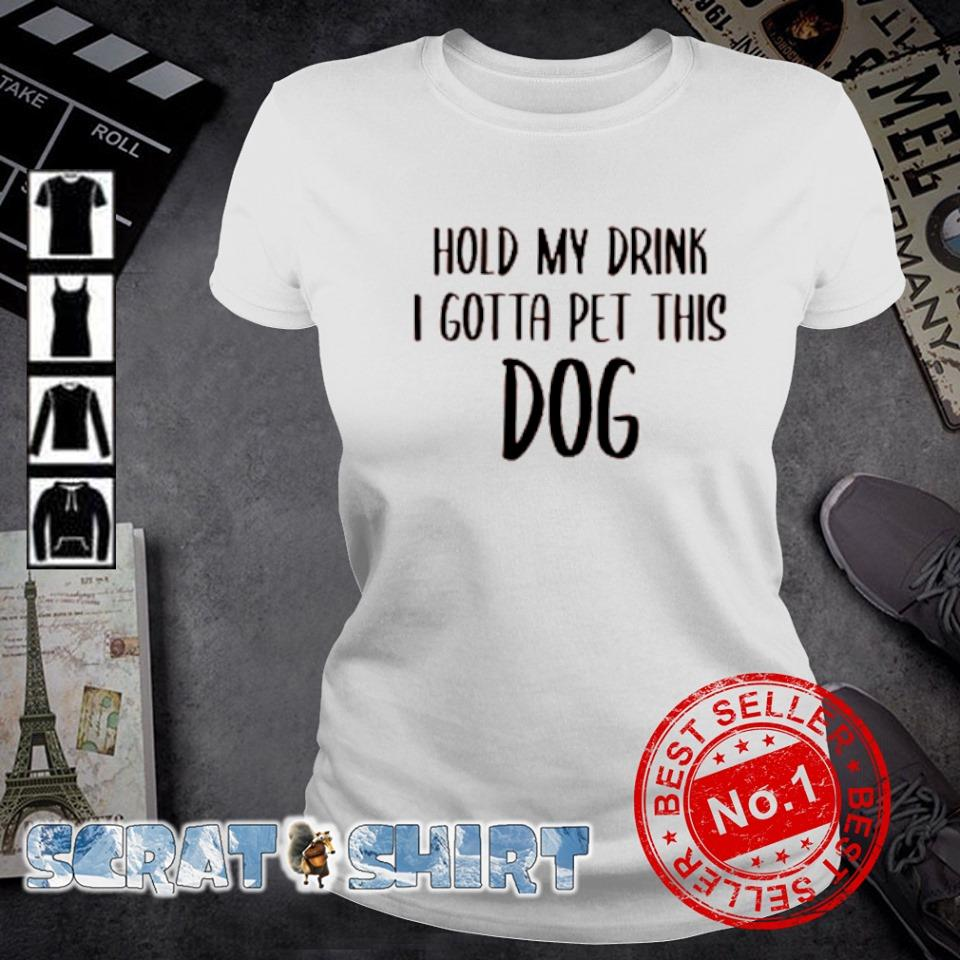 Hold my drink I gotta pet this dog s ladies-tee