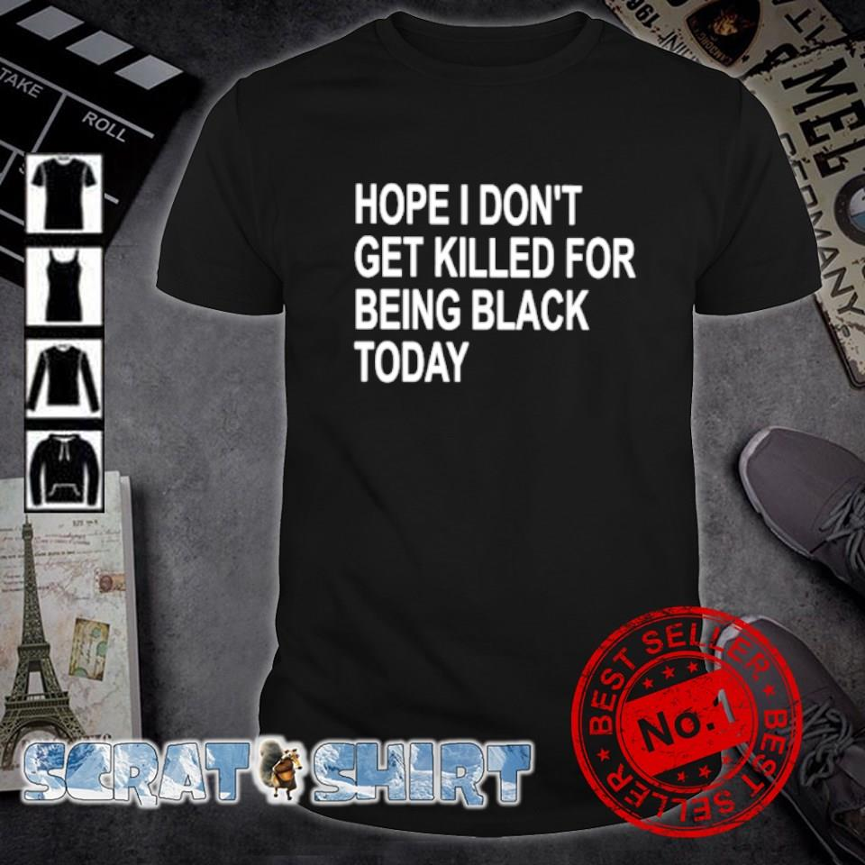 Hope I don't get killed for being black today shirt