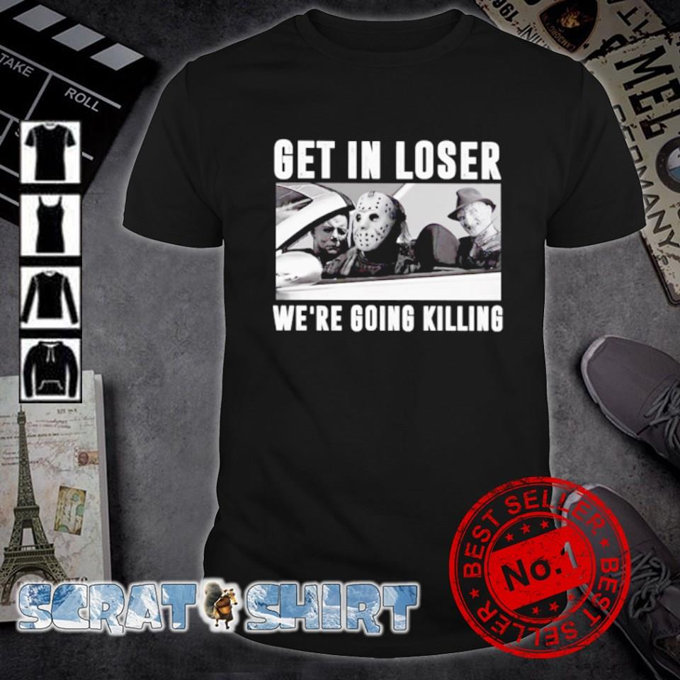 Horror get in loser we're going killing shirt
