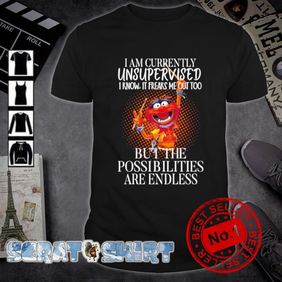 I am currently unsupervised I know it freaks me out too but the Possibilities shirt