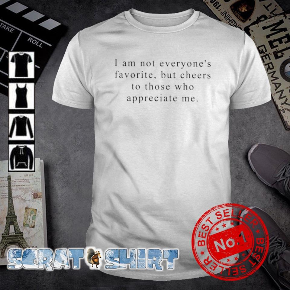 I am not everyone's favorite but cheers to those who appreciate me shirt