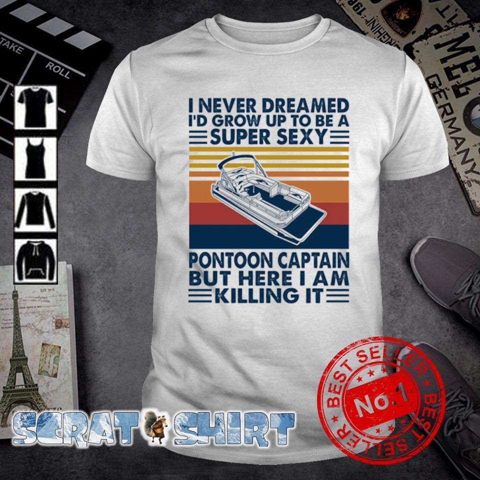 I never dreamed I'd grow up to be a super sexy pontoon captain vintage shirt