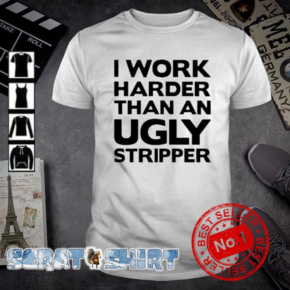 I work harder than an ugly stripper shirt