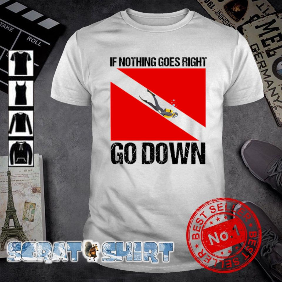 If nothing goes right go down shirt