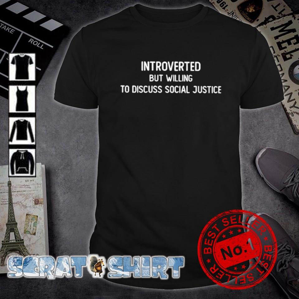 Introverted but willing to discuss social justice shirt