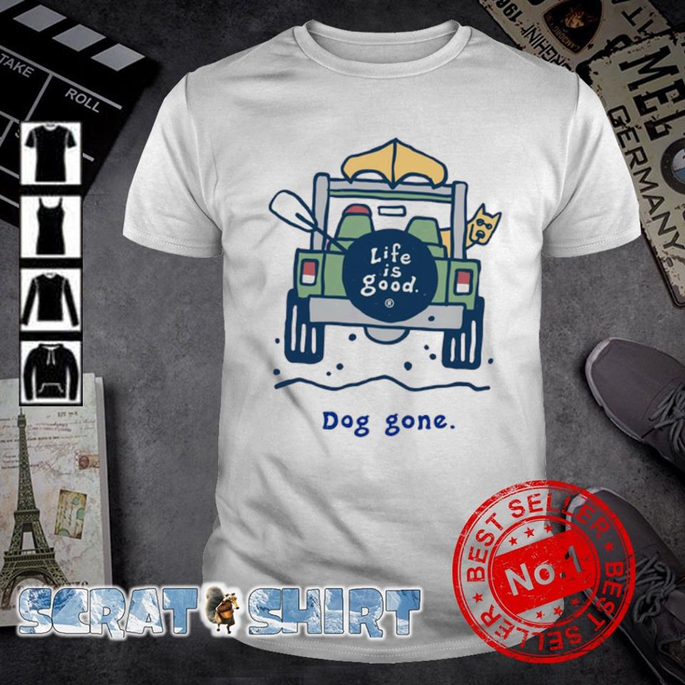 Life is good dog gone shirt