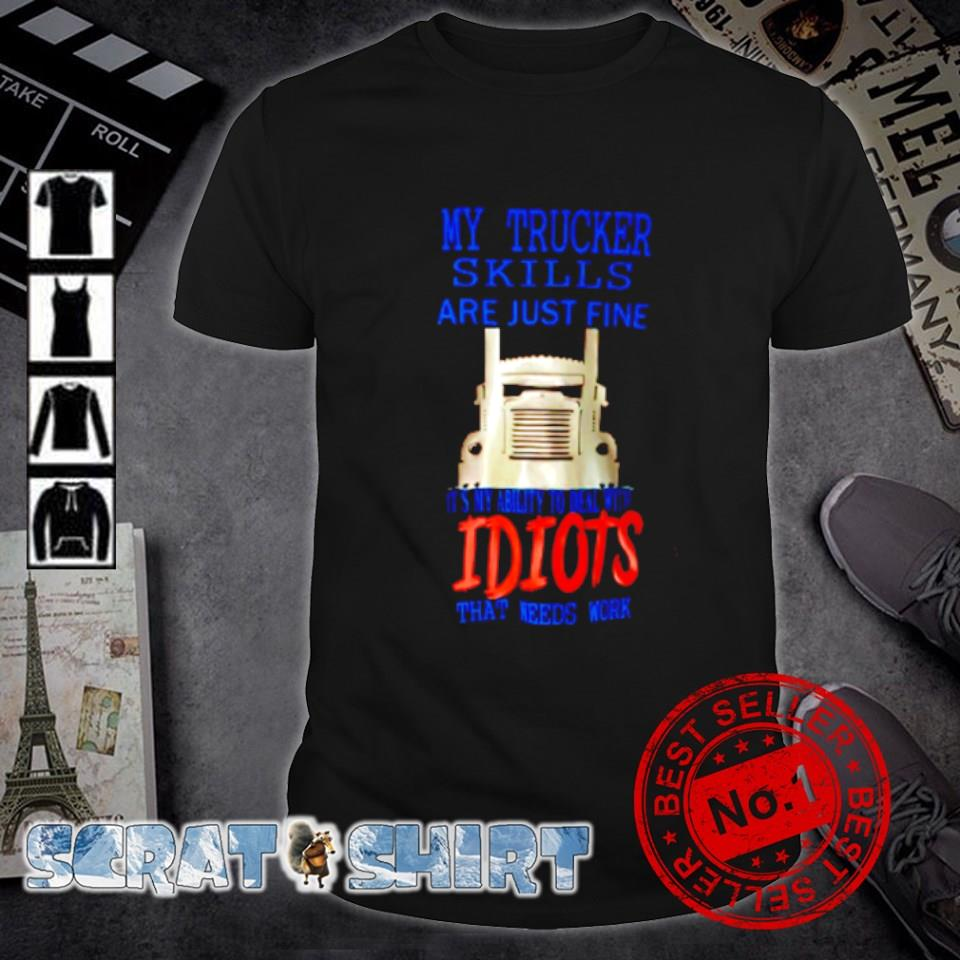 My trucker skulls are just fine it's my ability to deal with idiots shirt