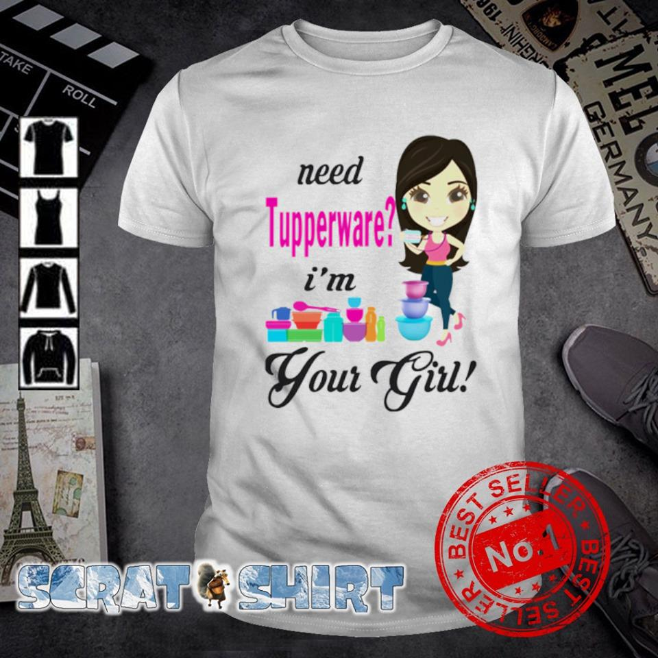 Need Tupperware I'm your girl shirt