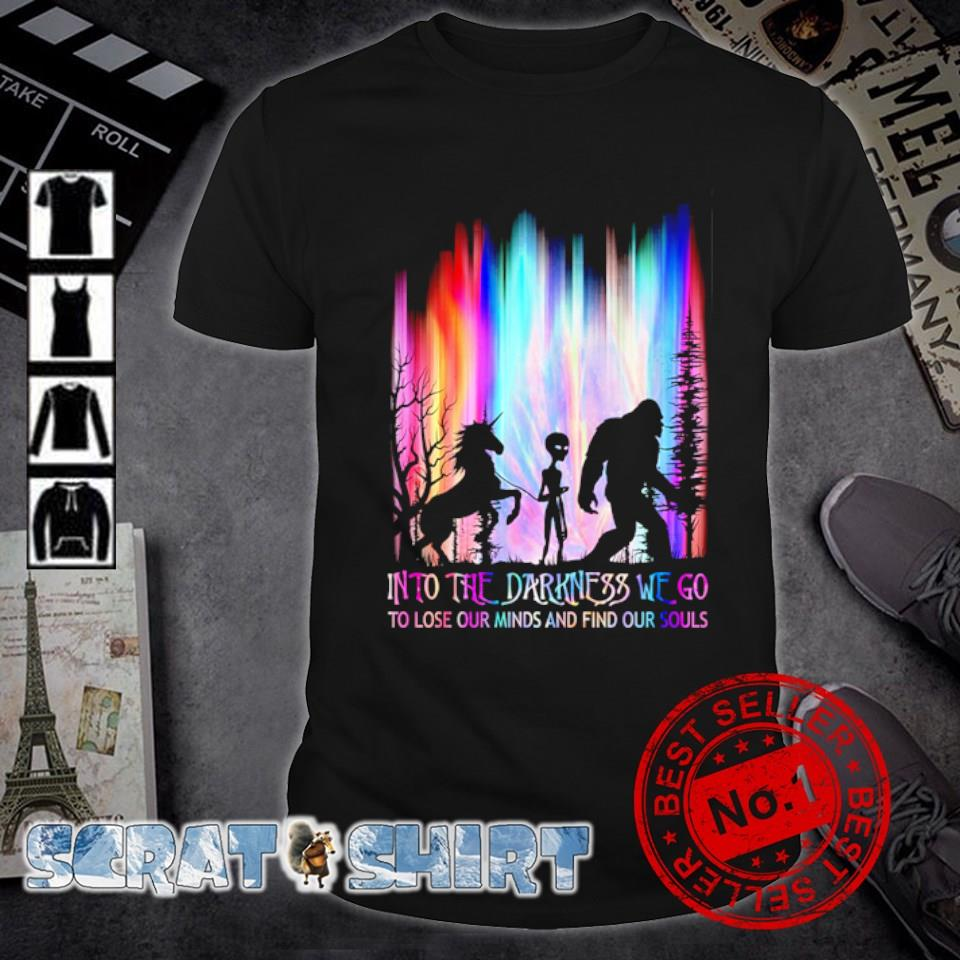 Unicorn Alien Bigfoot into the darkness we go to lose your minds and find our souls shirt