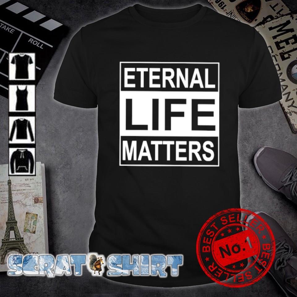 Eternal life matters shirt