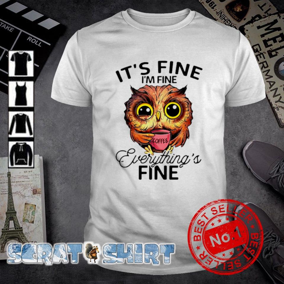 Owl it's fine I'm fine everything's fine shirt