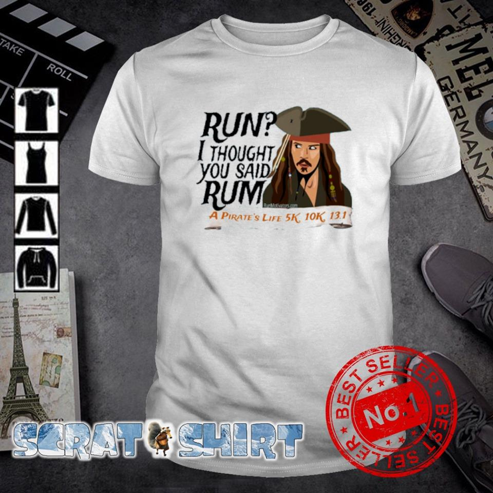 Run I thought you said rum a pirate's life 5k 10k shirt