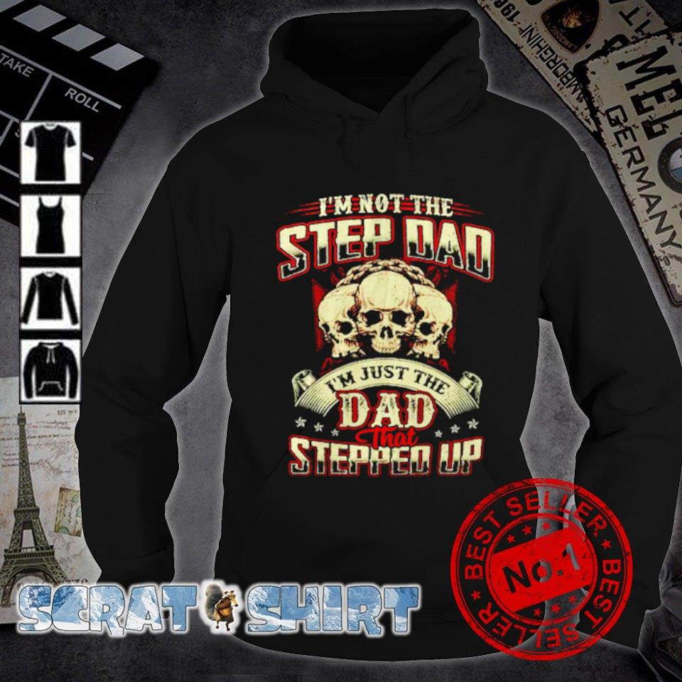 Skull I'm not the step Dad I'm just the Dad that stepped up s hoodie
