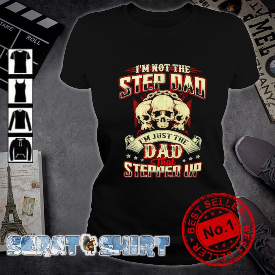 Skull I'm not the step Dad I'm just the Dad that stepped up s ladies-tee
